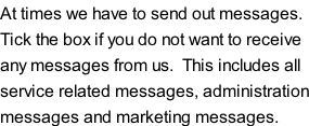 At times we have to send out messages. Tick the box if you do not want to receive any messages from us.  This includes all service related messages, administration messages and marketing messages.