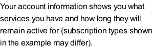 Your account information shows you what  services you have and how long they will  remain active for (subscription types shown in the example may differ).